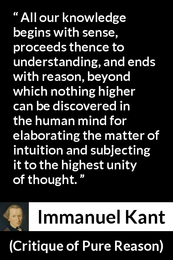 "Immanuel Kant about reason (""Critique of Pure Reason"", 1791) - All our knowledge begins with sense, proceeds thence to understanding, and ends with reason, beyond which nothing higher can be discovered in the human mind for elaborating the matter of intuition and subjecting it to the highest unity of thought."