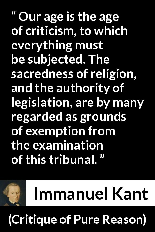 "Immanuel Kant about religion (""Critique of Pure Reason"", 1791) - Our age is the age of criticism, to which everything must be subjected. The sacredness of religion, and the authority of legislation, are by many regarded as grounds of exemption from the examination of this tribunal."