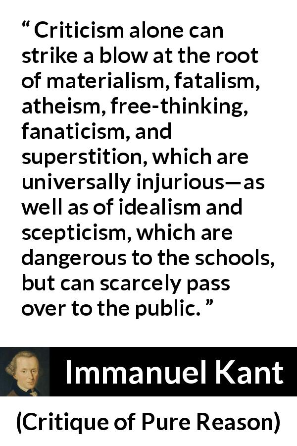 "Immanuel Kant about scepticism (""Critique of Pure Reason"", 1791) - Criticism alone can strike a blow at the root of materialism, fatalism, atheism, free-thinking, fanaticism, and superstition, which are universally injurious—as well as of idealism and scepticism, which are dangerous to the schools, but can scarcely pass over to the public."