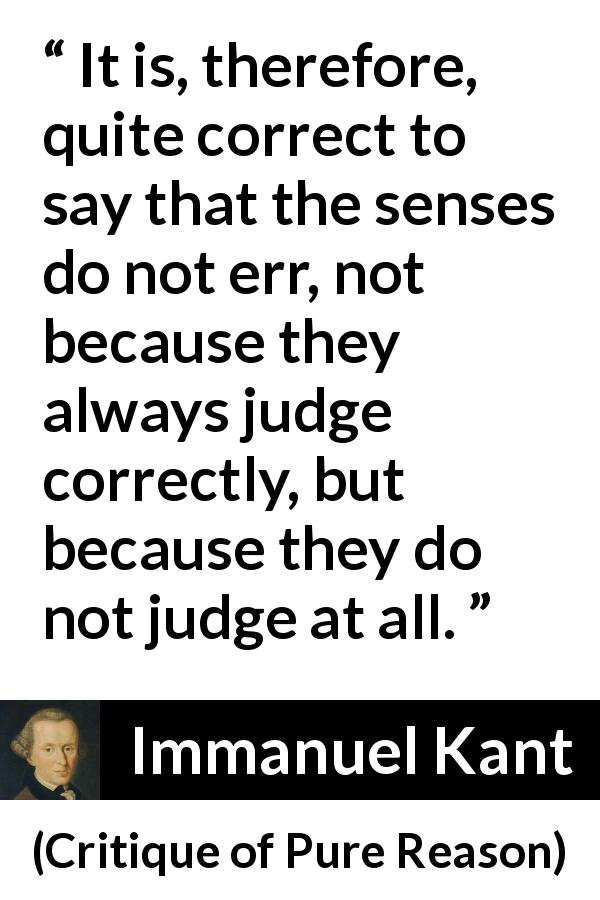 "Immanuel Kant about senses (""Critique of Pure Reason"", 1791) - It is, therefore, quite correct to say that the senses do not err, not because they always judge correctly, but because they do not judge at all."