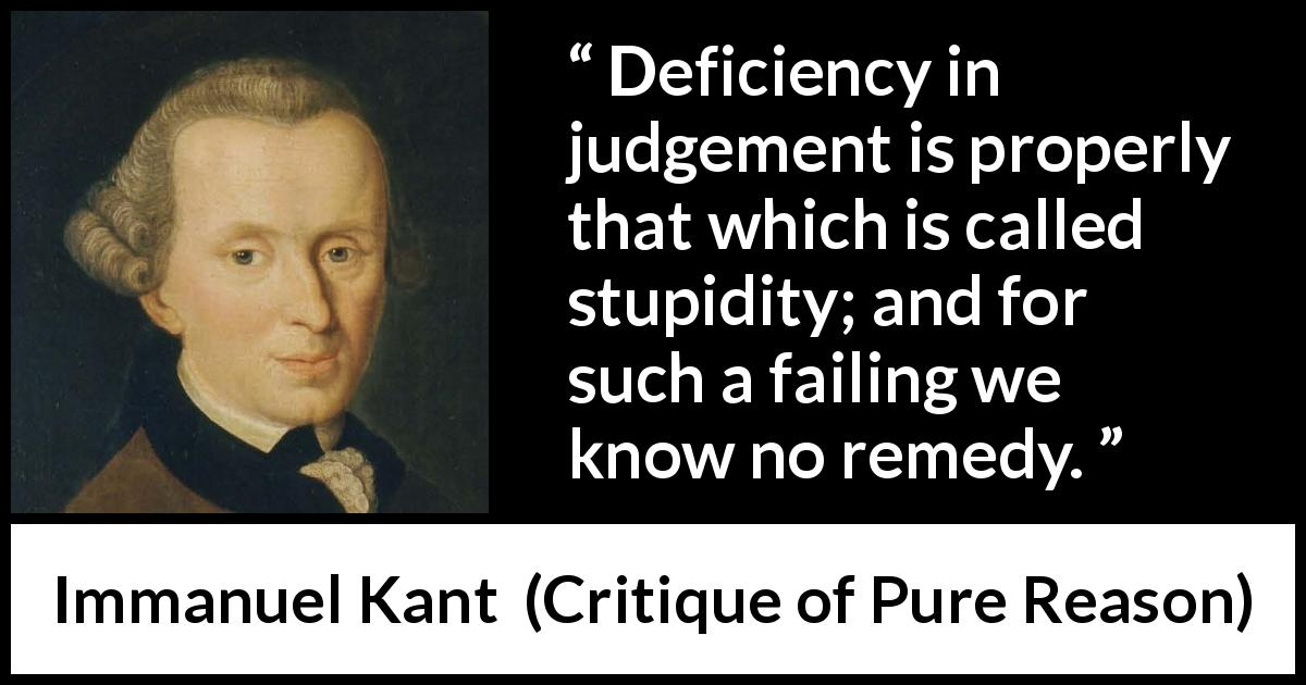 "Immanuel Kant about stupidity (""Critique of Pure Reason"", 1791) - Deficiency in judgement is properly that which is called stupidity; and for such a failing we know no remedy."