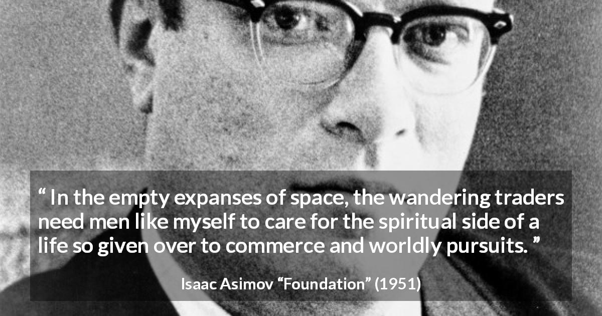 "Isaac Asimov about care (""Foundation"", 1951) - In the empty expanses of space, the wandering traders need men like myself to care for the spiritual side of a life so given over to commerce and worldly pursuits."