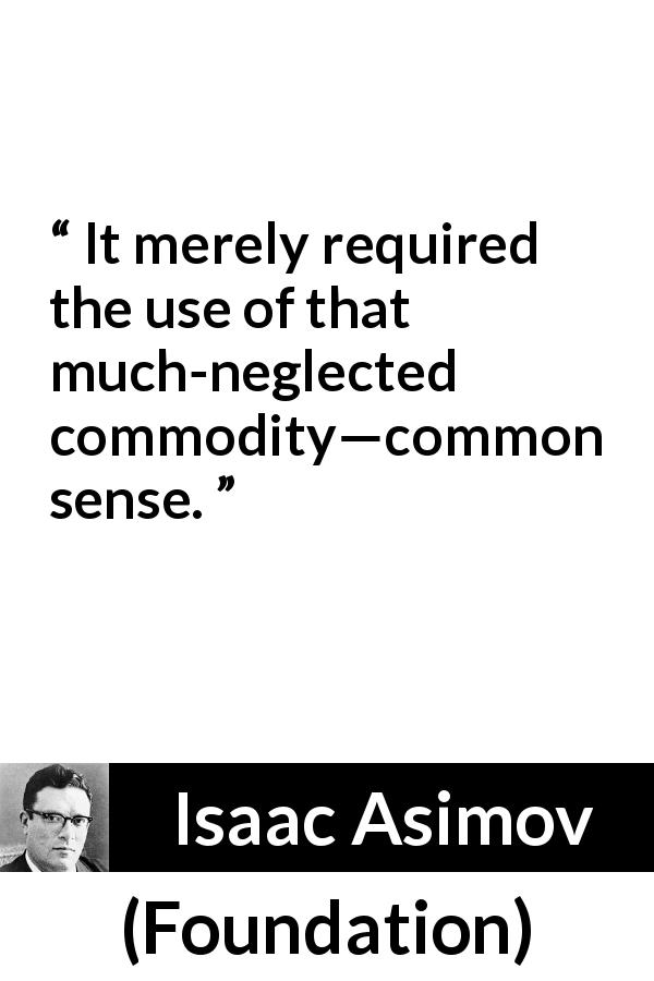 "Isaac Asimov about common sense (""Foundation"", 1951) - It merely required the use of that much-neglected commodity—common sense."