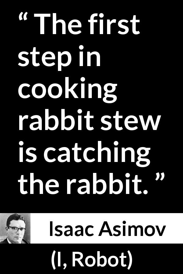 "Isaac Asimov about cooking (""I, Robot"", 1950) - The first step in cooking rabbit stew is catching the rabbit."