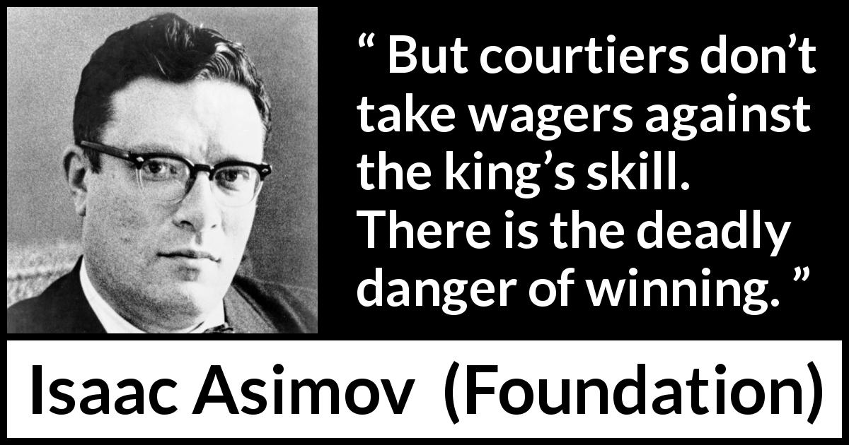 "Isaac Asimov about danger (""Foundation"", 1951) - But courtiers don't take wagers against the king's skill. There is the deadly danger of winning."