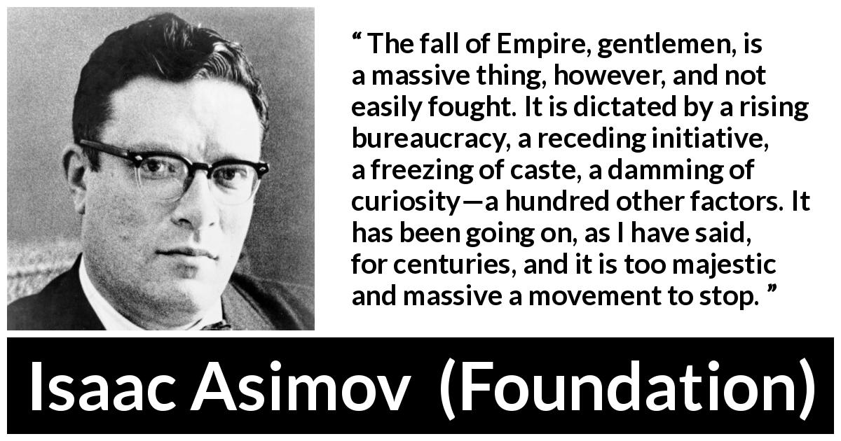 "Isaac Asimov about fall (""Foundation"", 1951) - The fall of Empire, gentlemen, is a massive thing, however, and not easily fought. It is dictated by a rising bureaucracy, a receding initiative, a freezing of caste, a damming of curiosity—a hundred other factors. It has been going on, as I have said, for centuries, and it is too majestic and massive a movement to stop."