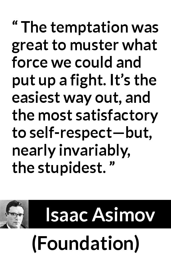 "Isaac Asimov about fight (""Foundation"", 1951) - The temptation was great to muster what force we could and put up a fight. It's the easiest way out, and the most satisfactory to self-respect—but, nearly invariably, the stupidest."