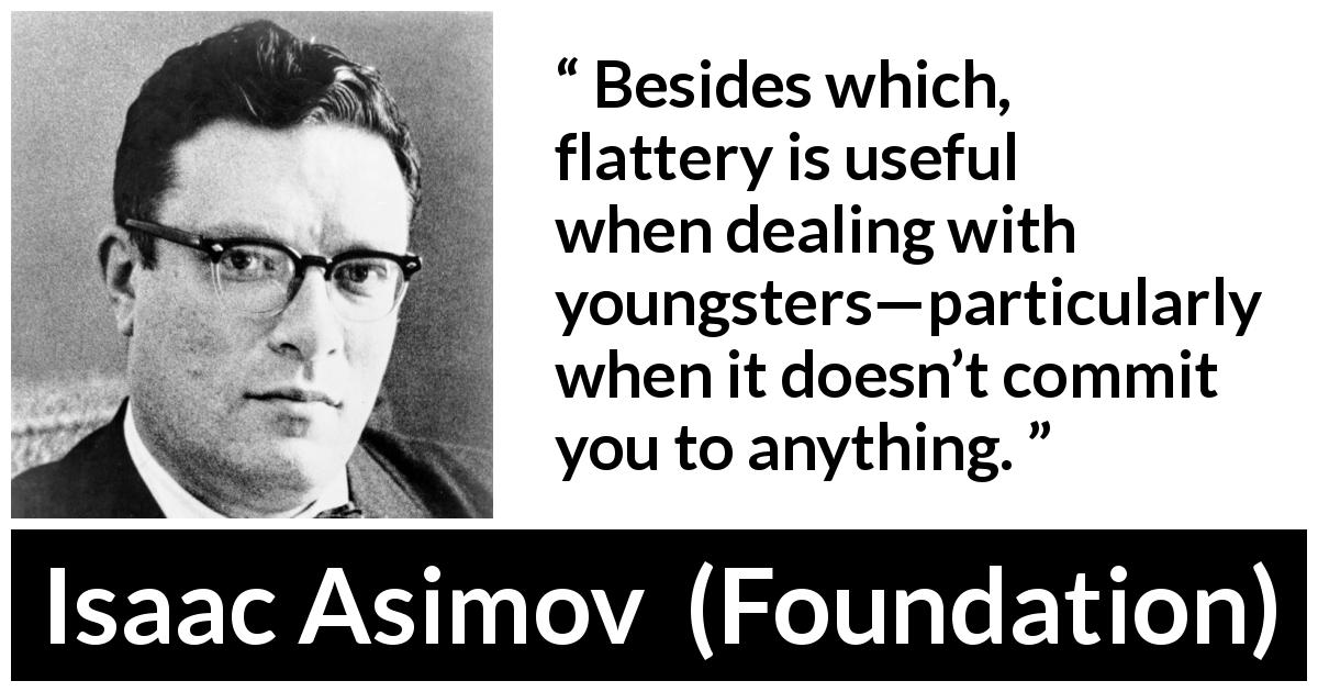 "Isaac Asimov about flattery (""Foundation"", 1951) - Besides which, flattery is useful when dealing with youngsters—particularly when it doesn't commit you to anything."