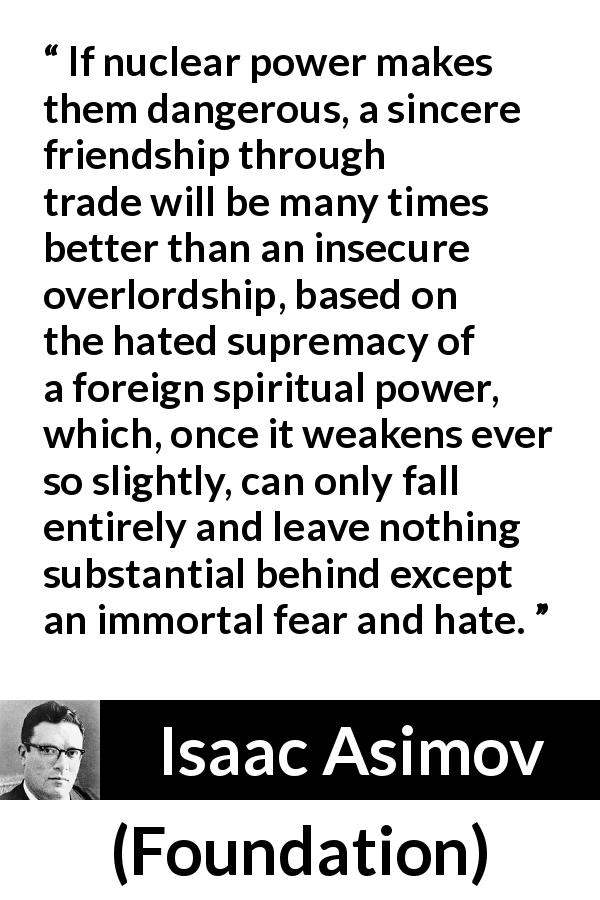 "Isaac Asimov about friendship (""Foundation"", 1951) - If nuclear power makes them dangerous, a sincere friendship through trade will be many times better than an insecure overlordship, based on the hated supremacy of a foreign spiritual power, which, once it weakens ever so slightly, can only fall entirely and leave nothing substantial behind except an immortal fear and hate."