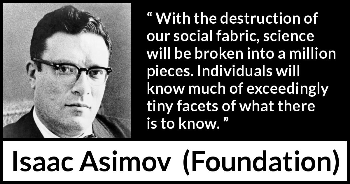"Isaac Asimov about knowledge (""Foundation"", 1951) - With the destruction of our social fabric, science will be broken into a million pieces. Individuals will know much of exceedingly tiny facets of what there is to know."