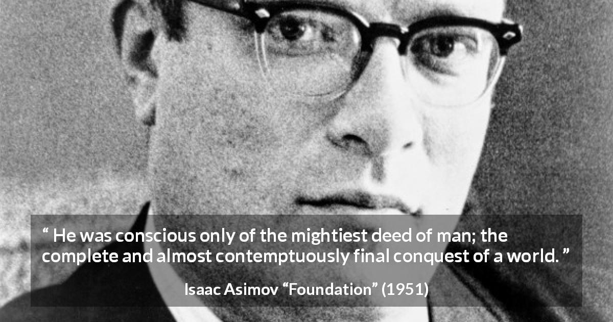 "Isaac Asimov about man (""Foundation"", 1951) - He was conscious only of the mightiest deed of man; the complete and almost contemptuously final conquest of a world."