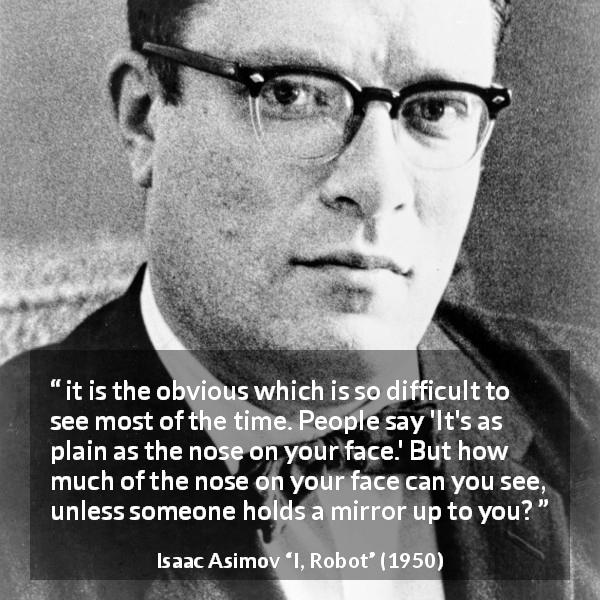 "Isaac Asimov about mirror (""I, Robot"", 1950) - it is the obvious which is so difficult to see most of the time. People say 'It's as plain as the nose on your face.' But how much of the nose on your face can you see, unless someone holds a mirror up to you?"