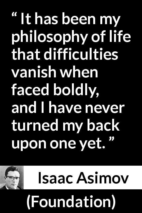 "Isaac Asimov about motivation (""Foundation"", 1951) - It has been my philosophy of life that difficulties vanish when faced boldly, and I have never turned my back upon one yet."