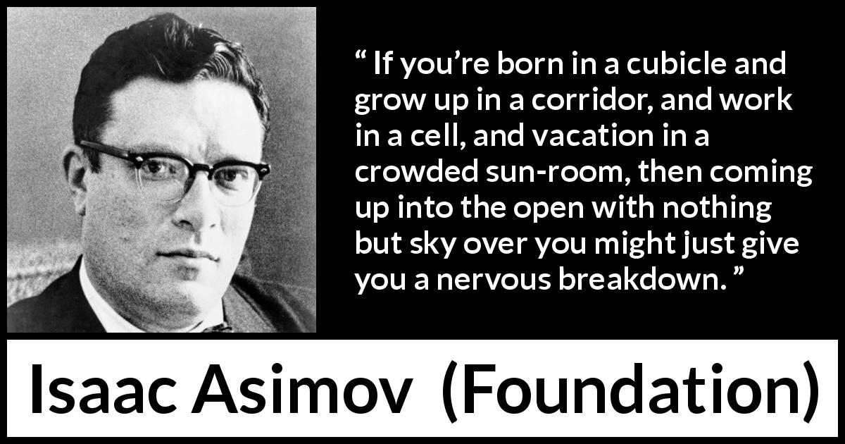 "Isaac Asimov about openness (""Foundation"", 1951) - If you're born in a cubicle and grow up in a corridor, and work in a cell, and vacation in a crowded sun-room, then coming up into the open with nothing but sky over you might just give you a nervous breakdown."