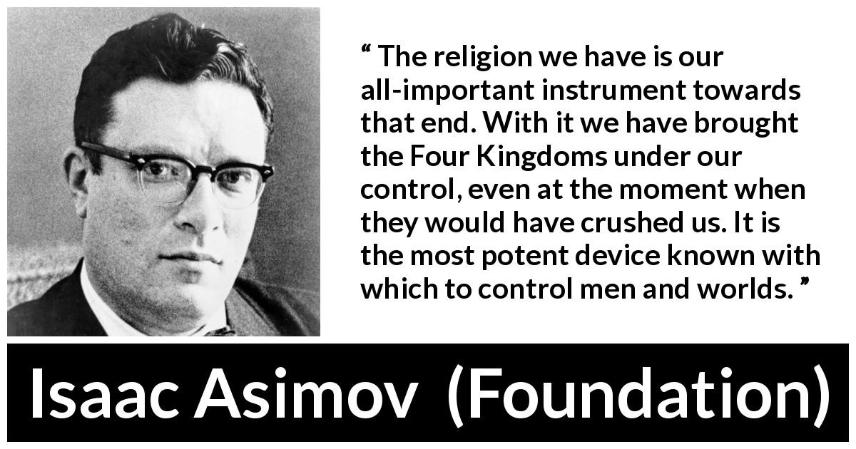 "Isaac Asimov about power (""Foundation"", 1951) - The religion we have is our all-important instrument towards that end. With it we have brought the Four Kingdoms under our control, even at the moment when they would have crushed us. It is the most potent device known with which to control men and worlds."