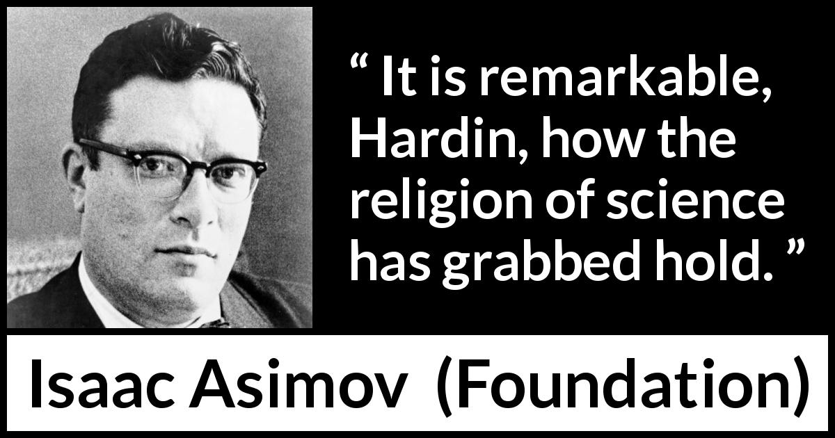 "Isaac Asimov about religion (""Foundation"", 1951) - It is remarkable, Hardin, how the religion of science has grabbed hold."