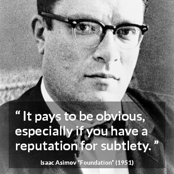 Isaac Asimov quote about reputation from Foundation (1951) - It pays to be obvious, especially if you have a reputation for subtlety.