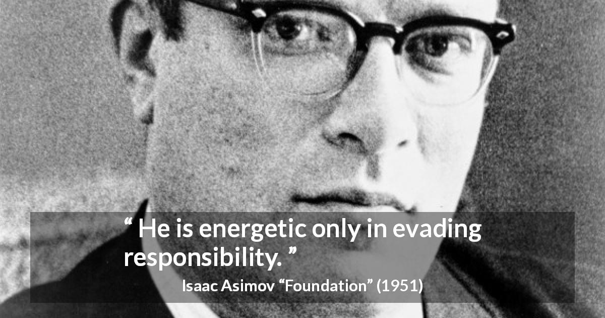 "Isaac Asimov about responsibility (""Foundation"", 1951) - He is energetic only in evading responsibility."