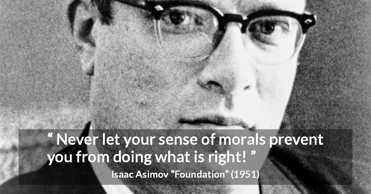 "Isaac Asimov about right (""Foundation"", 1951) - Never let your sense of morals prevent you from doing what is right!"