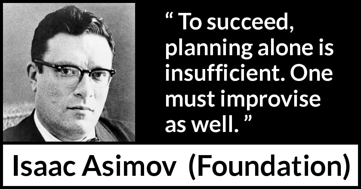 "Isaac Asimov about success (""Foundation"", 1951) - To succeed, planning alone is insufficient. One must improvise as well."