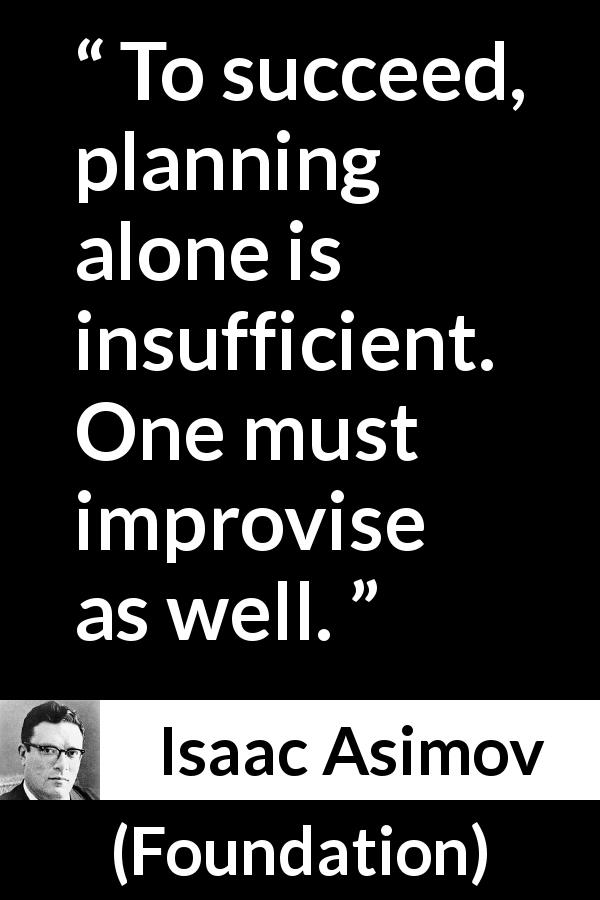 Isaac Asimov - Foundation - To succeed, planning alone is insufficient. One must improvise as well.