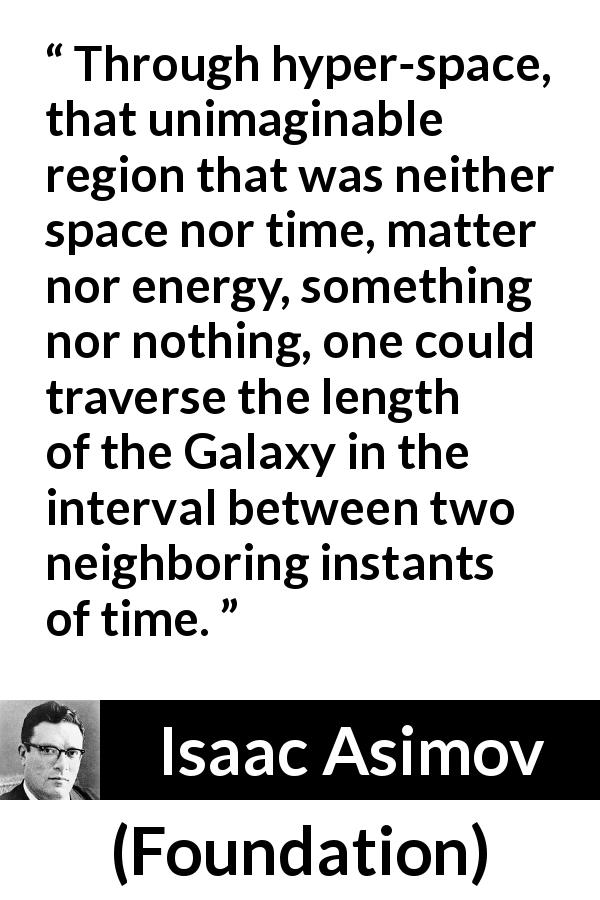 "Isaac Asimov about travel (""Foundation"", 1951) - Through hyper-space, that unimaginable region that was neither space nor time, matter nor energy, something nor nothing, one could traverse the length of the Galaxy in the interval between two neighboring instants of time."