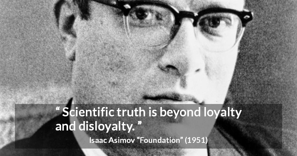 "Isaac Asimov about truth (""Foundation"", 1951) - Scientific truth is beyond loyalty and disloyalty."