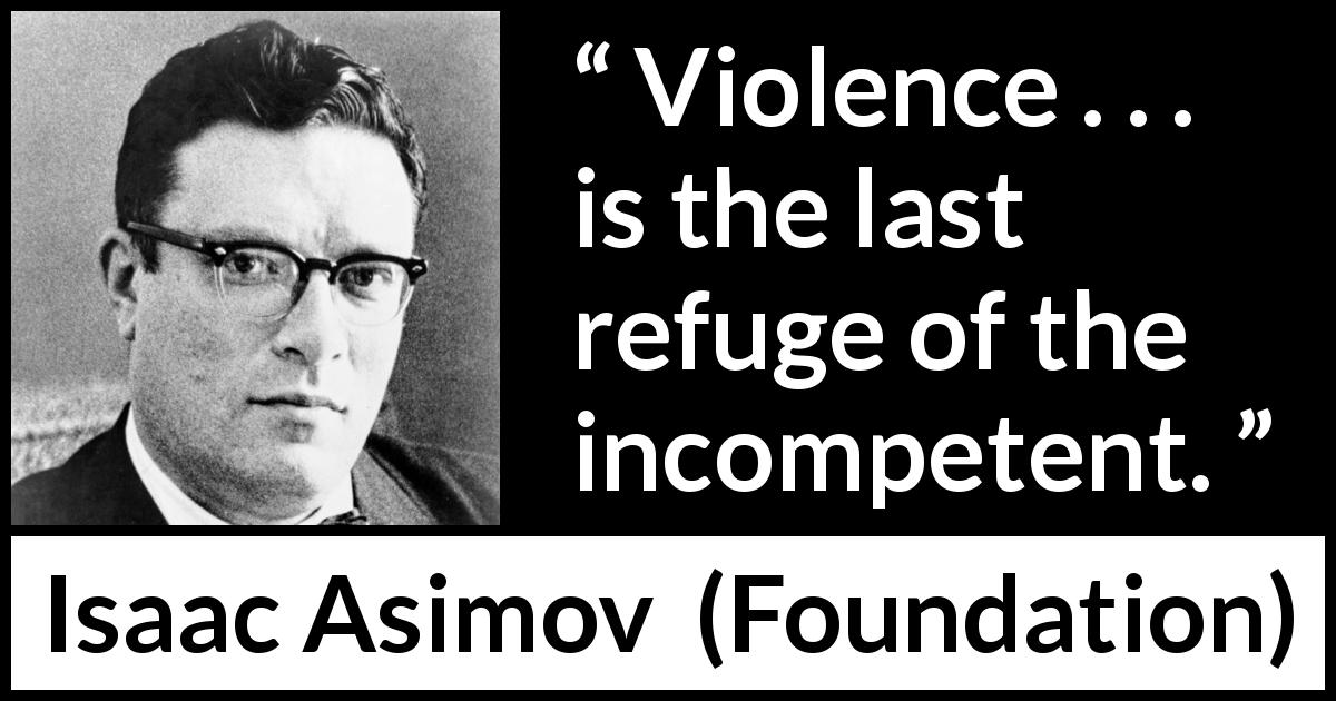 "Isaac Asimov about violence (""Foundation"", 1951) - Violence . . . is the last refuge of the incompetent."