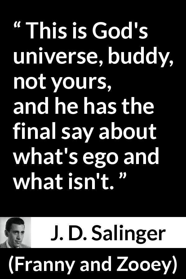 "J. D. Salinger about God (""Franny and Zooey"", 1961) - This is God's universe, buddy, not yours, and he has the final say about what's ego and what isn't."