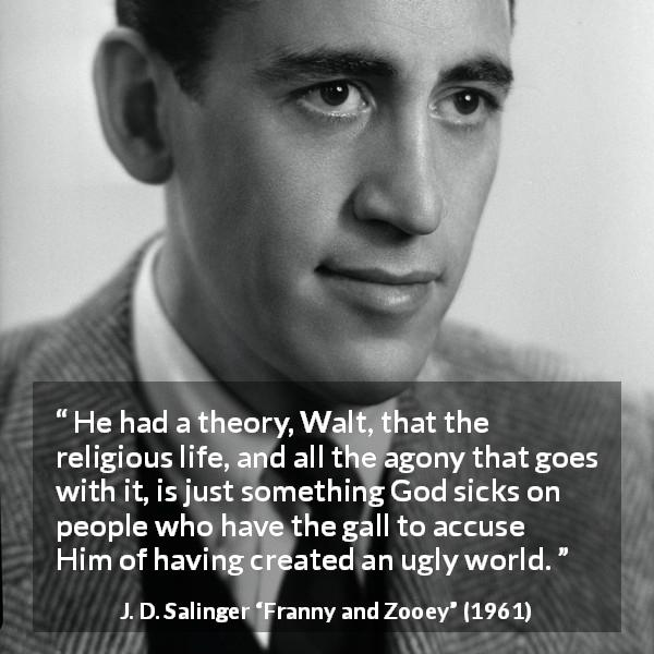 "J. D. Salinger about God (""Franny and Zooey"", 1961) - He had a theory, Walt, that the religious life, and all the agony that goes with it, is just something God sicks on people who have the gall to accuse Him of having created an ugly world."