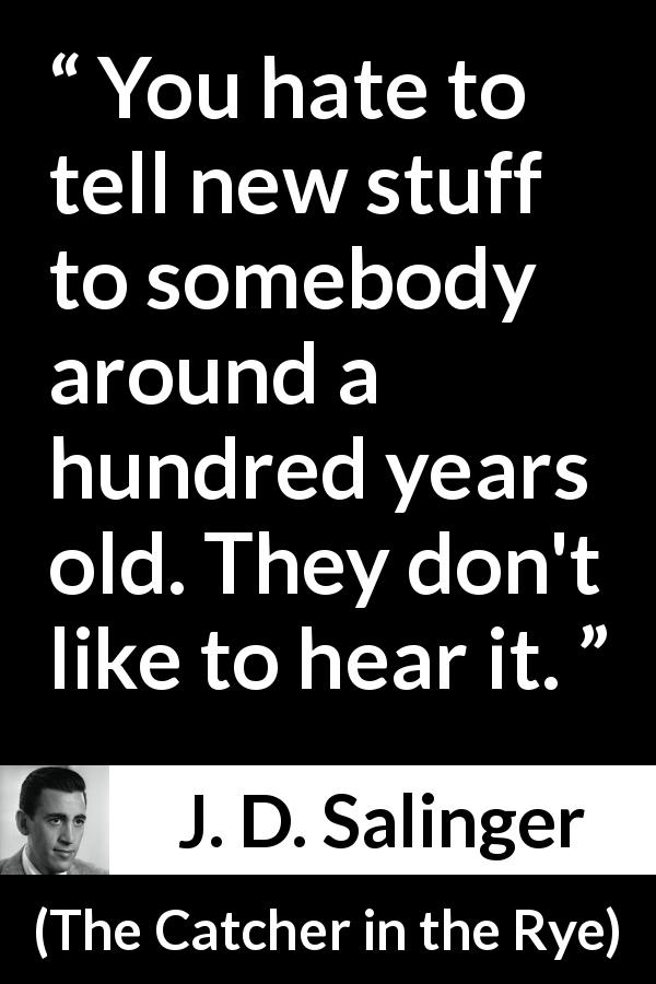 "J. D. Salinger about age (""The Catcher in the Rye"", 1951) - You hate to tell new stuff to somebody around a hundred years old. They don't like to hear it."