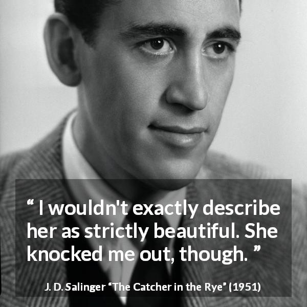 "J. D. Salinger about attraction (""The Catcher in the Rye"", 1951) - I wouldn't exactly describe her as strictly beautiful. She knocked me out, though."
