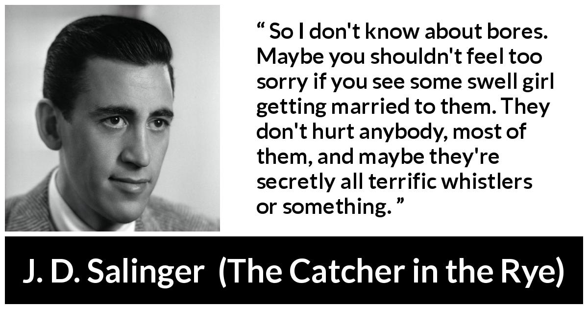 "J. D. Salinger about boredom (""The Catcher in the Rye"", 1951) - So I don't know about bores. Maybe you shouldn't feel too sorry if you see some swell girl getting married to them. They don't hurt anybody, most of them, and maybe they're secretly all terrific whistlers or something."