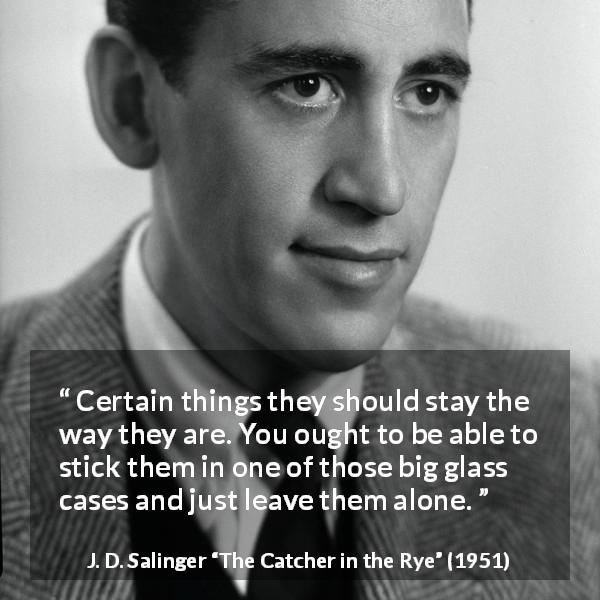 "J. D. Salinger about change (""The Catcher in the Rye"", 1951) - Certain things they should stay the way they are. You ought to be able to stick them in one of those big glass cases and just leave them alone."
