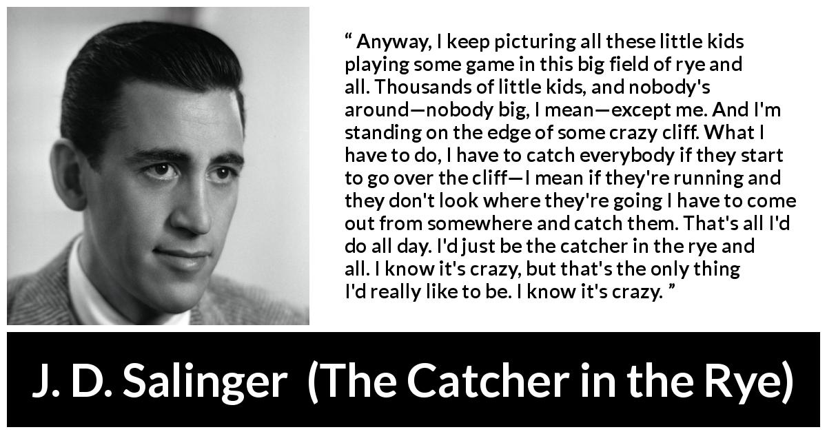 "J. D. Salinger about children (""The Catcher in the Rye"", 1951) - Anyway, I keep picturing all these little kids playing some game in this big field of rye and all. Thousands of little kids, and nobody's around—nobody big, I mean—except me. And I'm standing on the edge of some crazy cliff. What I have to do, I have to catch everybody if they start to go over the cliff—I mean if they're running and they don't look where they're going I have to come out from somewhere and catch them. That's all I'd do all day. I'd just be the catcher in the rye and all. I know it's crazy, but that's the only thing I'd really like to be. I know it's crazy."