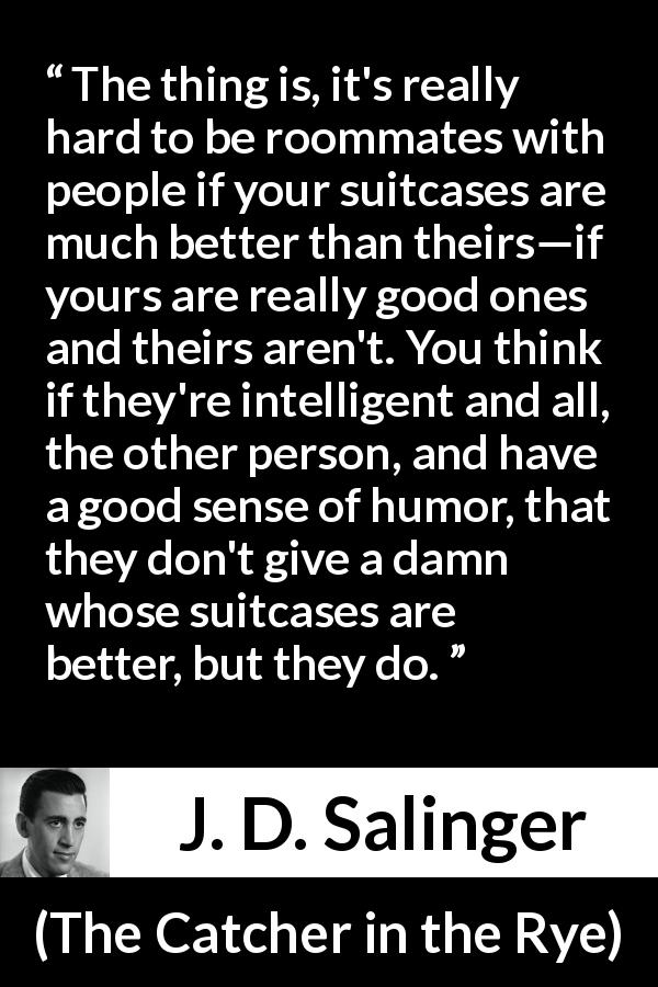 "J. D. Salinger about comparison (""The Catcher in the Rye"", 1951) - The thing is, it's really hard to be roommates with people if your suitcases are much better than theirs—if yours are really good ones and theirs aren't. You think if they're intelligent and all, the other person, and have a good sense of humor, that they don't give a damn whose suitcases are better, but they do."