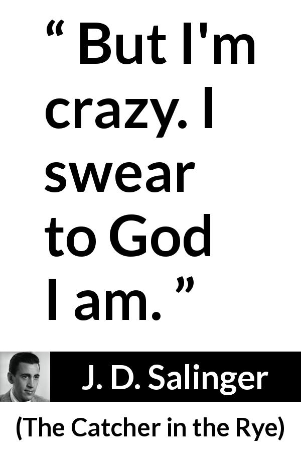 "J. D. Salinger about craziness (""The Catcher in the Rye"", 1951) - But I'm crazy. I swear to God I am."