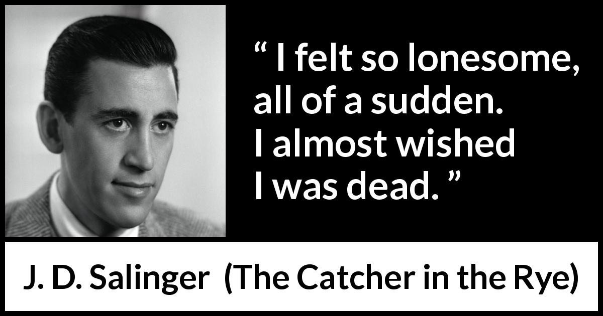J. D. Salinger quote about death from The Catcher in the Rye (1951) - I felt so lonesome, all of a sudden. I almost wished I was dead.