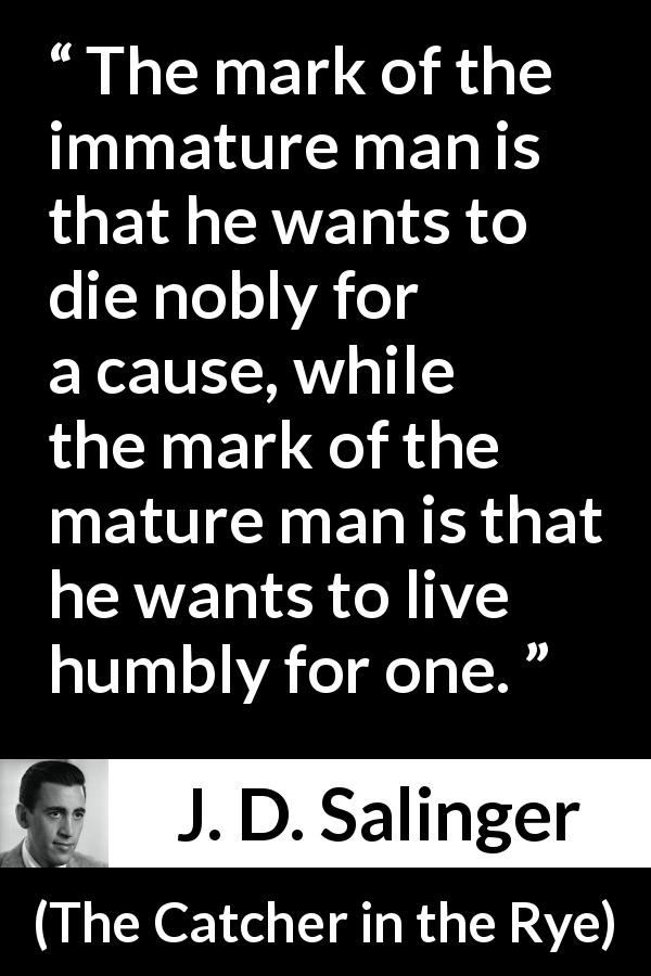 "J. D. Salinger about death (""The Catcher in the Rye"", 1951) - The mark of the immature man is that he wants to die nobly for a cause, while the mark of the mature man is that he wants to live humbly for one."