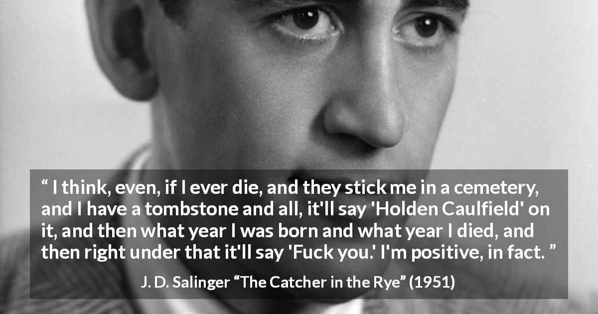"J. D. Salinger about death (""The Catcher in the Rye"", 1951) - I think, even, if I ever die, and they stick me in a cemetery, and I have a tombstone and all, it'll say 'Holden Caulfield' on it, and then what year I was born and what year I died, and then right under that it'll say 'Fuck you.' I'm positive, in fact."