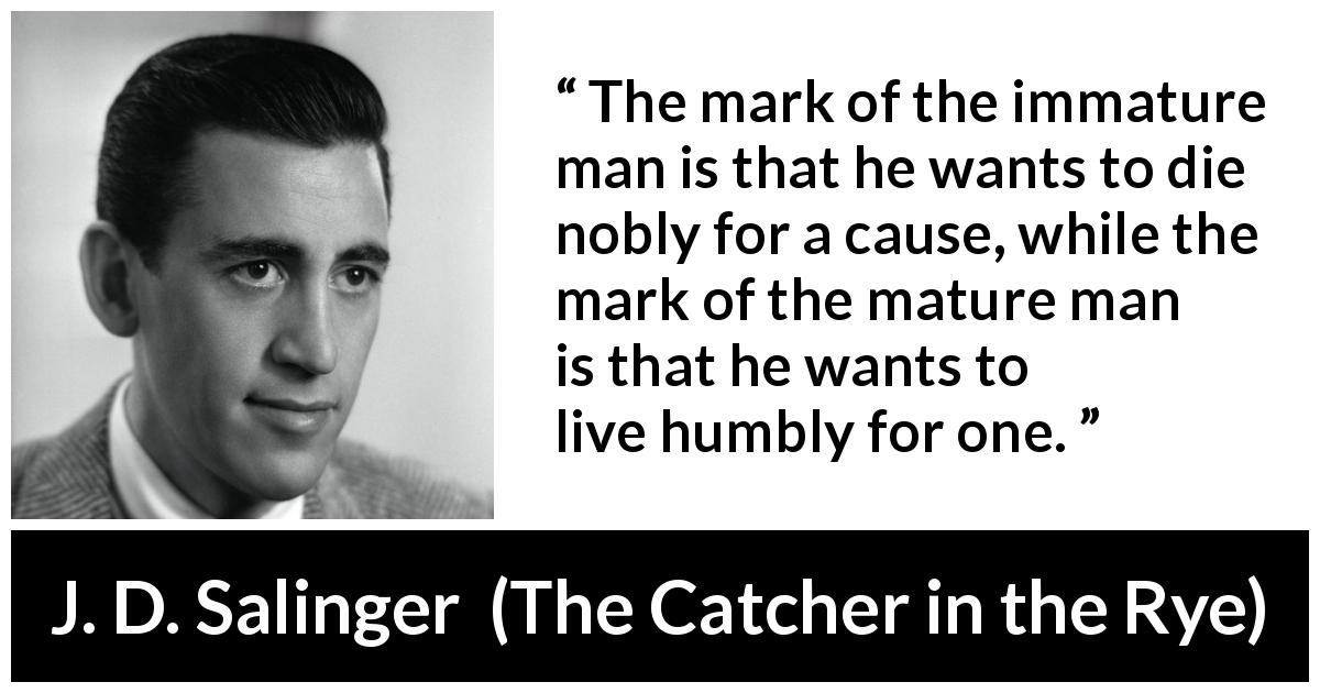 J. D. Salinger - The Catcher in the Rye - The mark of the immature man is that he wants to die nobly for a cause, while the mark of the mature man is that he wants to live humbly for one.