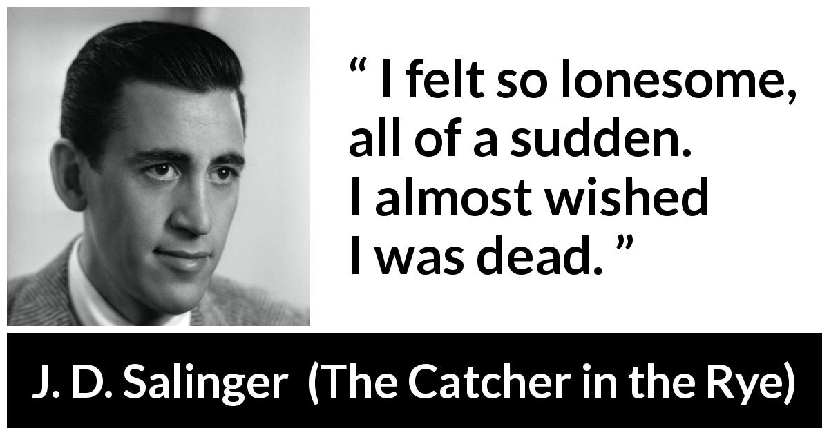 "J. D. Salinger about death (""The Catcher in the Rye"", 1951) - I felt so lonesome, all of a sudden. I almost wished I was dead."