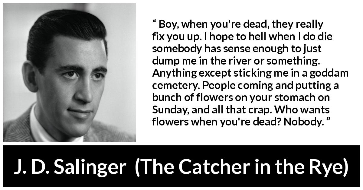 "J. D. Salinger about death (""The Catcher in the Rye"", 1951) - Boy, when you're dead, they really fix you up. I hope to hell when I do die somebody has sense enough to just dump me in the river or something. Anything except sticking me in a goddam cemetery. People coming and putting a bunch of flowers on your stomach on Sunday, and all that crap. Who wants flowers when you're dead? Nobody."