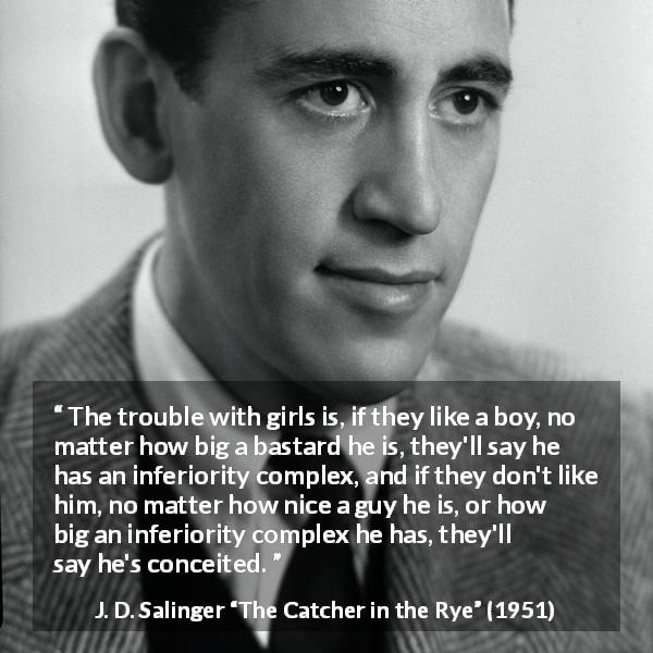 "J. D. Salinger about ego (""The Catcher in the Rye"", 1951) - The trouble with girls is, if they like a boy, no matter how big a bastard he is, they'll say he has an inferiority complex, and if they don't like him, no matter how nice a guy he is, or how big an inferiority complex he has, they'll say he's conceited."