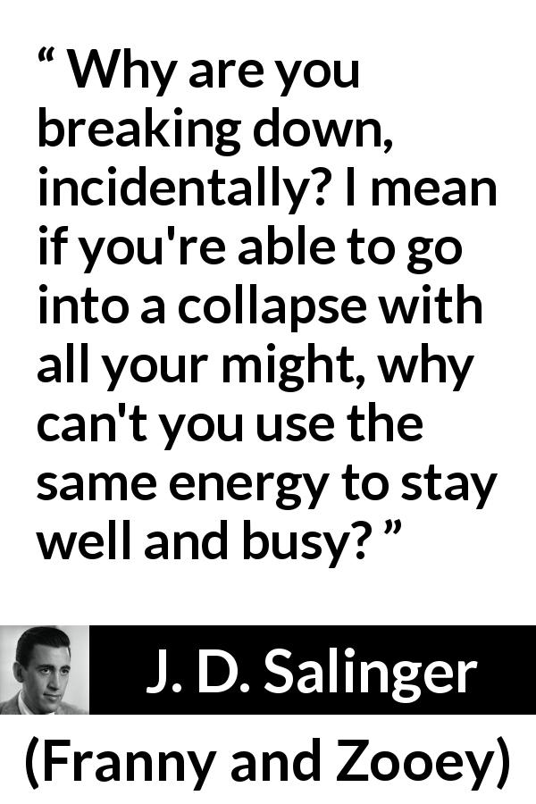 "J. D. Salinger about energy (""Franny and Zooey"", 1961) - Why are you breaking down, incidentally? I mean if you're able to go into a collapse with all your might, why can't you use the same energy to stay well and busy?"
