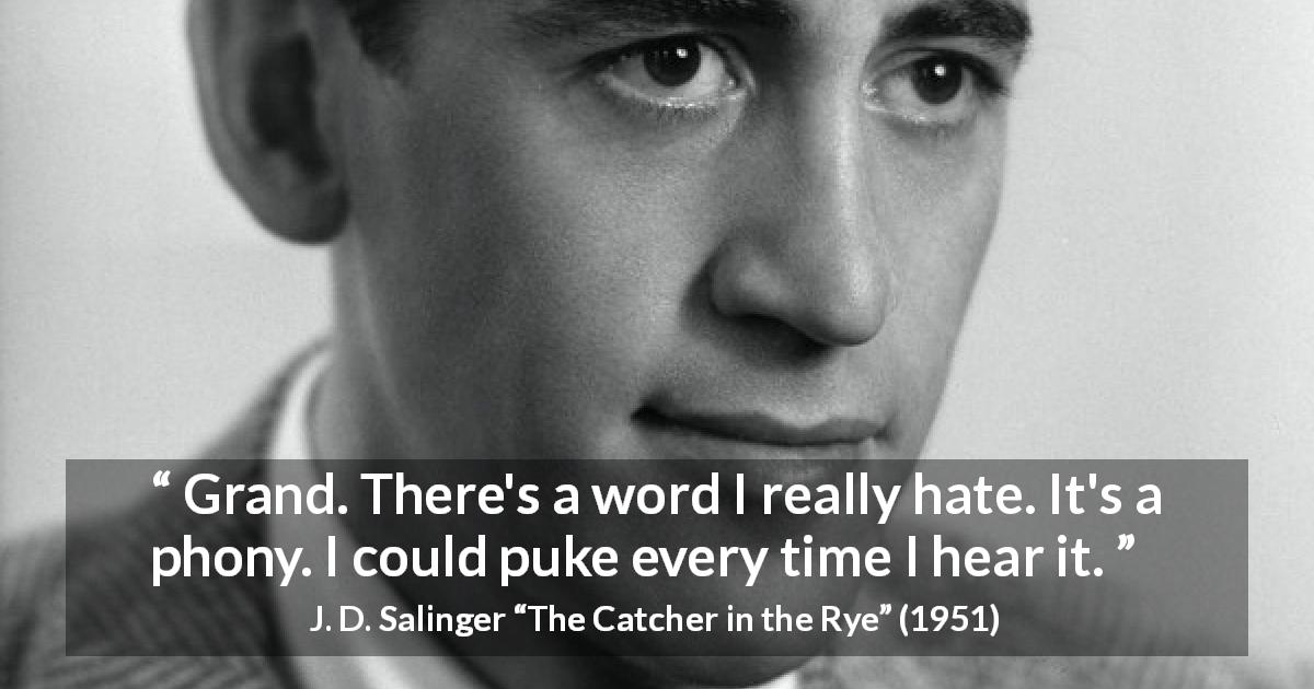 "J. D. Salinger about fake (""The Catcher in the Rye"", 1951) - Grand. There's a word I really hate. It's a phony. I could puke every time I hear it."