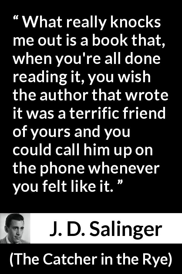"J. D. Salinger about friendship (""The Catcher in the Rye"", 1951) - What really knocks me out is a book that, when you're all done reading it, you wish the author that wrote it was a terrific friend of yours and you could call him up on the phone whenever you felt like it."