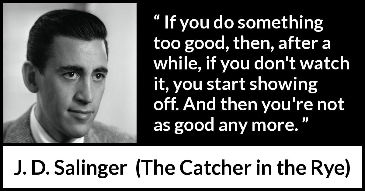 "J. D. Salinger about good (""The Catcher in the Rye"", 1951) - If you do something too good, then, after a while, if you don't watch it, you start showing off. And then you're not as good any more."