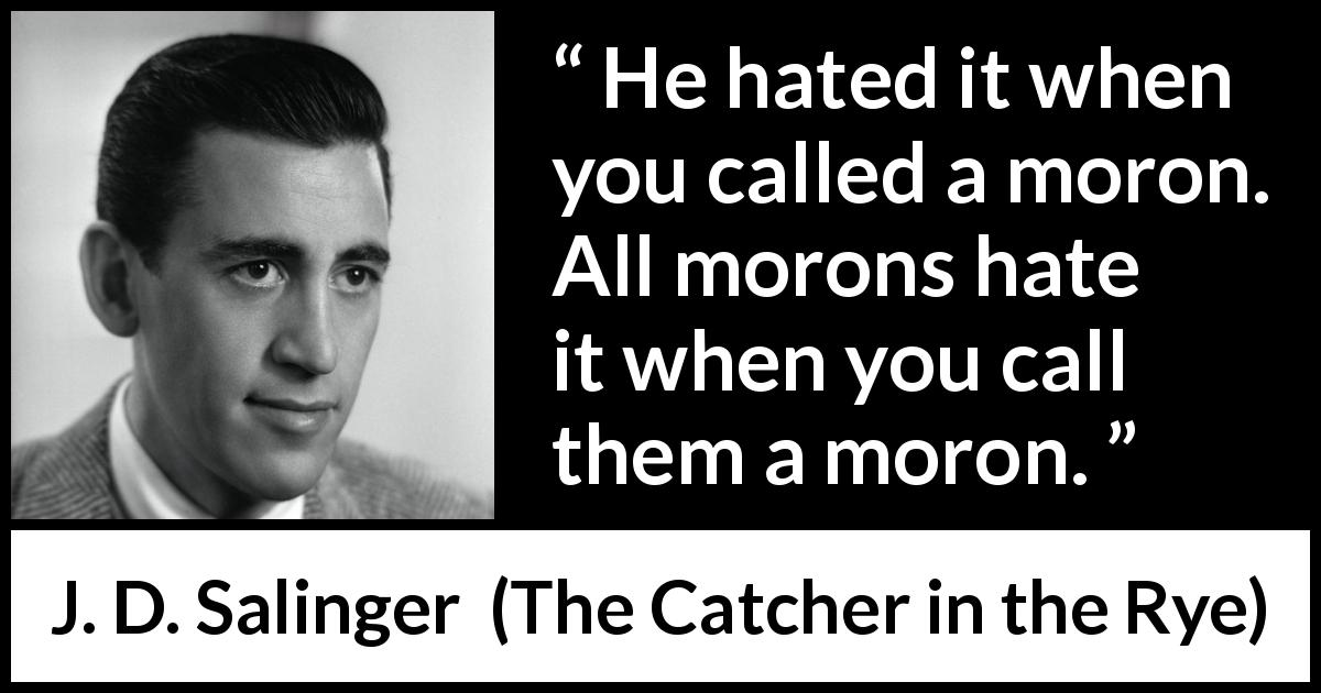 "J. D. Salinger about hate (""The Catcher in the Rye"", 1951) - He hated it when you called a moron. All morons hate it when you call them a moron."