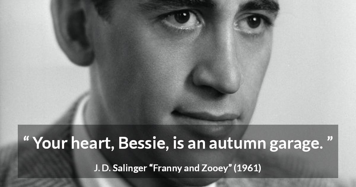 J. D. Salinger quote about heart from Franny and Zooey - Your heart, Bessie, is an autumn garage.